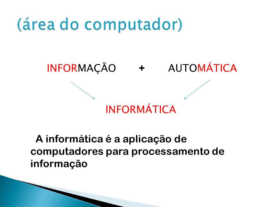 INFORMAÇÃO + AUTOMÁTICA INFORMÁTICA A informática é a aplicação de computadores para processamento de informação