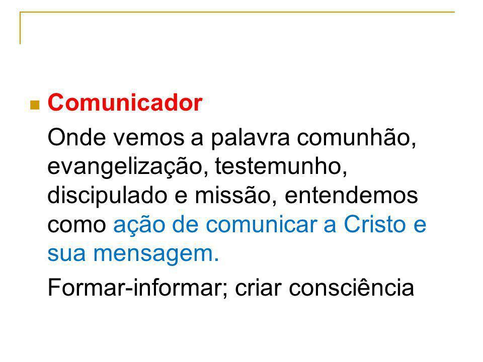 Comunicador Onde vemos a palavra comunhão, evangelização, testemunho, discipulado e missão, entendemos como ação de comunicar a Cristo e sua mensagem.