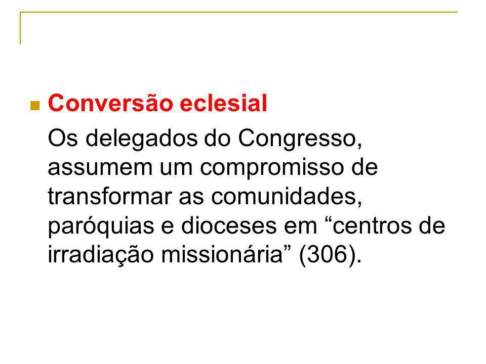 Conversão eclesial Os delegados do Congresso, assumem um compromisso de transformar as comunidades, paróquias e dioceses em centros de irradiação miss