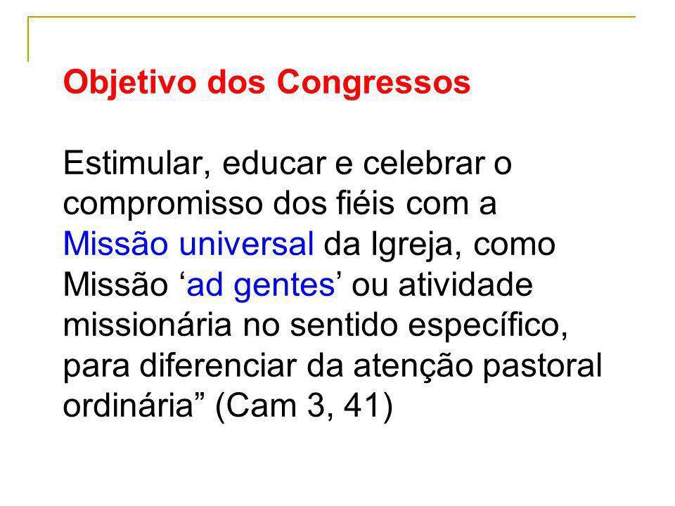 Objetivo dos Congressos Estimular, educar e celebrar o compromisso dos fiéis com a Missão universal da Igreja, como Missão ad gentes ou atividade miss
