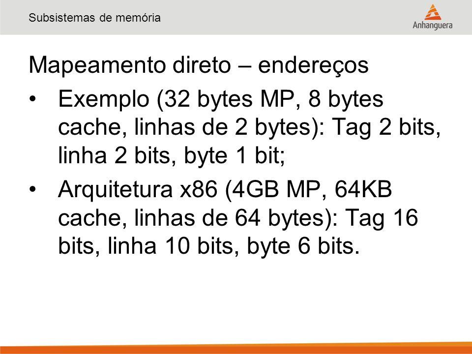 Subsistemas de memória Mapeamento direto – endereços Exemplo (32 bytes MP, 8 bytes cache, linhas de 2 bytes): Tag 2 bits, linha 2 bits, byte 1 bit; Arquitetura x86 (4GB MP, 64KB cache, linhas de 64 bytes): Tag 16 bits, linha 10 bits, byte 6 bits.