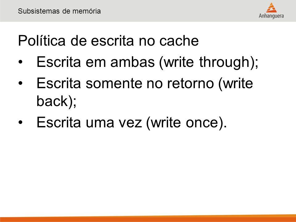 Subsistemas de memória Política de escrita no cache Escrita em ambas (write through); Escrita somente no retorno (write back); Escrita uma vez (write once).