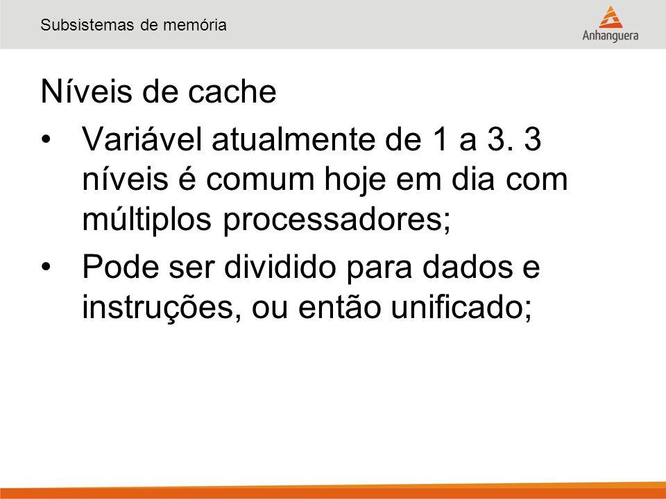 Subsistemas de memória Níveis de cache Variável atualmente de 1 a 3. 3 níveis é comum hoje em dia com múltiplos processadores; Pode ser dividido para