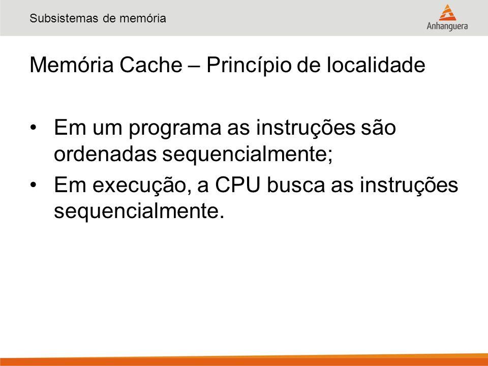 Subsistemas de memória Memória Cache – Princípio de localidade Em um programa as instruções são ordenadas sequencialmente; Em execução, a CPU busca as instruções sequencialmente.