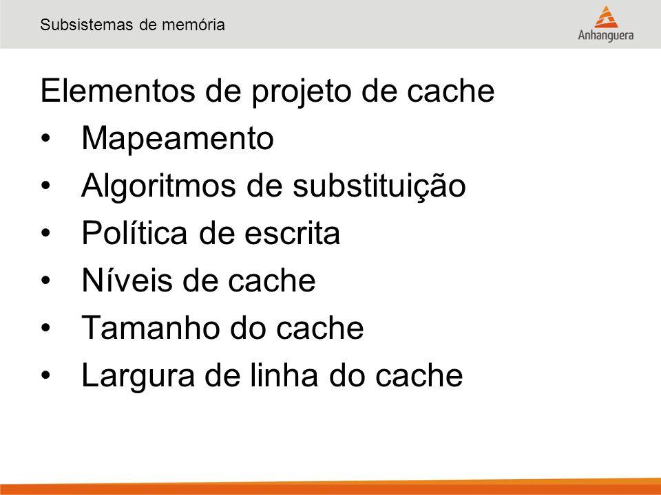 Elementos de projeto de cache Mapeamento Algoritmos de substituição Política de escrita Níveis de cache Tamanho do cache Largura de linha do cache