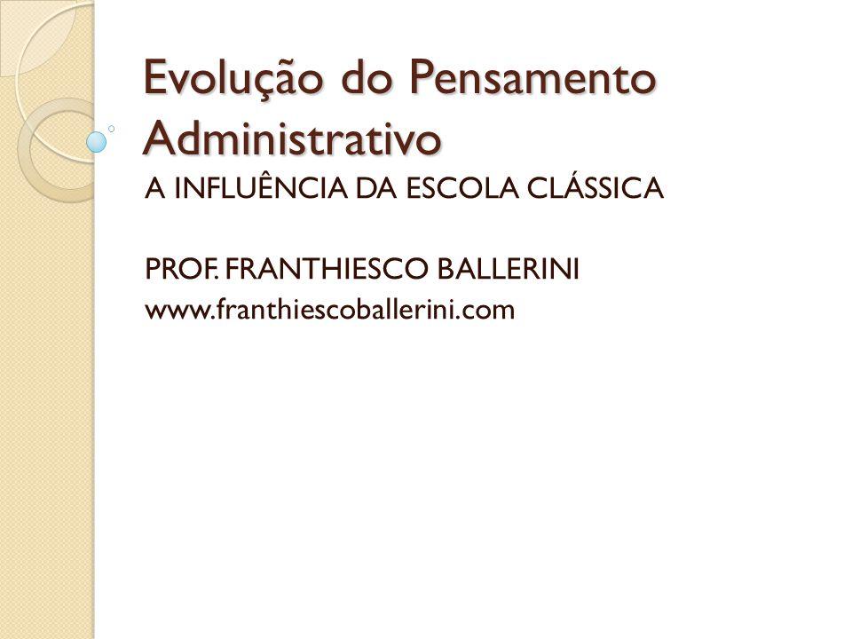 Evolução do Pensamento Administrativo A INFLUÊNCIA DA ESCOLA CLÁSSICA PROF. FRANTHIESCO BALLERINI www.franthiescoballerini.com