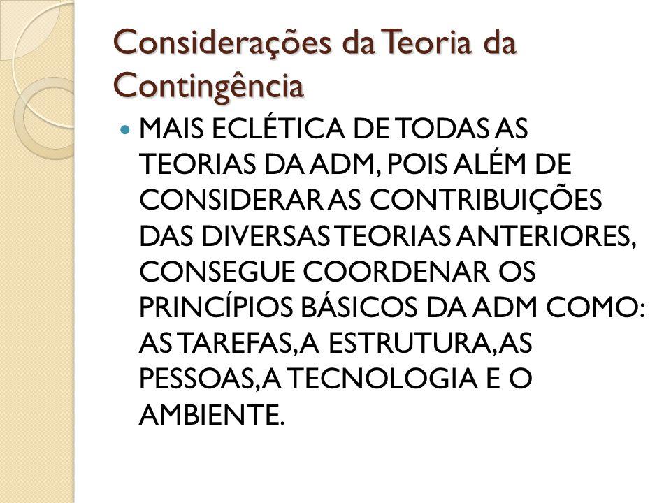 Considerações da Teoria da Contingência MAIS ECLÉTICA DE TODAS AS TEORIAS DA ADM, POIS ALÉM DE CONSIDERAR AS CONTRIBUIÇÕES DAS DIVERSAS TEORIAS ANTERI