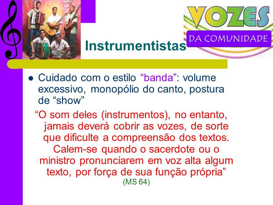 Instrumentistas Cuidado com o estilo banda: volume excessivo, monopólio do canto, postura de show O som deles (instrumentos), no entanto, jamais deverá cobrir as vozes, de sorte que dificulte a compreensão dos textos.