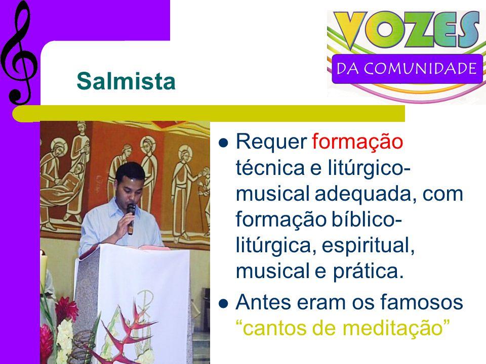 Salmista Requer formação técnica e litúrgico- musical adequada, com formação bíblico- litúrgica, espiritual, musical e prática.
