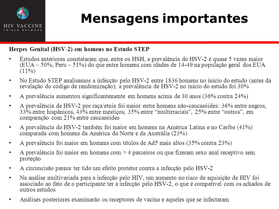 Mensagens importantes Herpes Genital (HSV-2) em homens no Estudo STEP Estudos anteriores constataram que, entre os HSH, a prevalência do HSV-2 é quase 5 vezes maior (EUA – 50%, Peru – 51%) do que entre homens com idades de 14-49 na população geral dos EUA (11%) No Estudo STEP analisamos a infecção pelo HSV-2 entre 1836 homens no início do estudo (antes da revelação do código de randomização); a prevalência de HSV-2 no início do estudo foi 30% A prevalência aumentou significantemente em homens acima de 30 anos (36% contra 24%) A prevalência de HSV-2 por raça/etnia foi maior entre homens não-caucasóides: 36% entre negros, 33% entre hispânicos, 43% entre mestiços, 35% entre multirraciais, 25% entre outros, em comparação com 21% entre caucasóides A prevalência do HSV-2 também foi maior em homens na América Latina e no Caribe (41%) comparada com homens da América do Norte e da Austrália (23%) A prevalência foi maior em homens com títulos de Ad5 mais altos (35% contra 23%) A prevalência foi maior em homens com > 4 parceiros ou que fizeram sexo anal receptivo sem proteção A circuncisão parece ter tido um efeito protetor contra a infecção pelo HSV-2 Na análise multivariada para a infecção pelo HIV, um aumento no risco de aquisição de HIV foi associado ao fato de o participante ter a infecção pelo HSV-2, o que é compatível com os achados de outros estudos Análises posteriores examinarão os receptores de vacina e aqueles que se infectaram