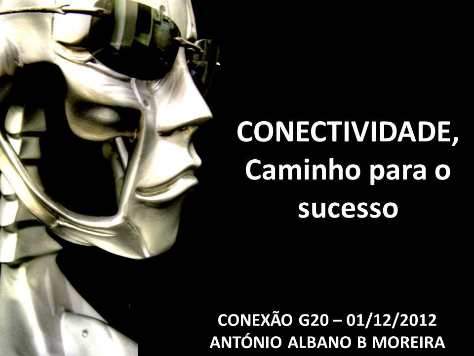 CONEXÃO G20 – 01/12/2012 ANTÓNIO ALBANO B MOREIRA CONECTIVIDADE, Caminho para o sucesso