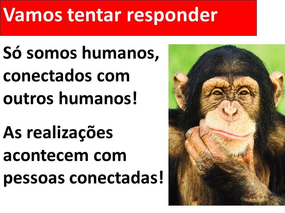 Vamos tentar responder Só somos humanos, conectados com outros humanos! As realizações acontecem com pessoas conectadas!