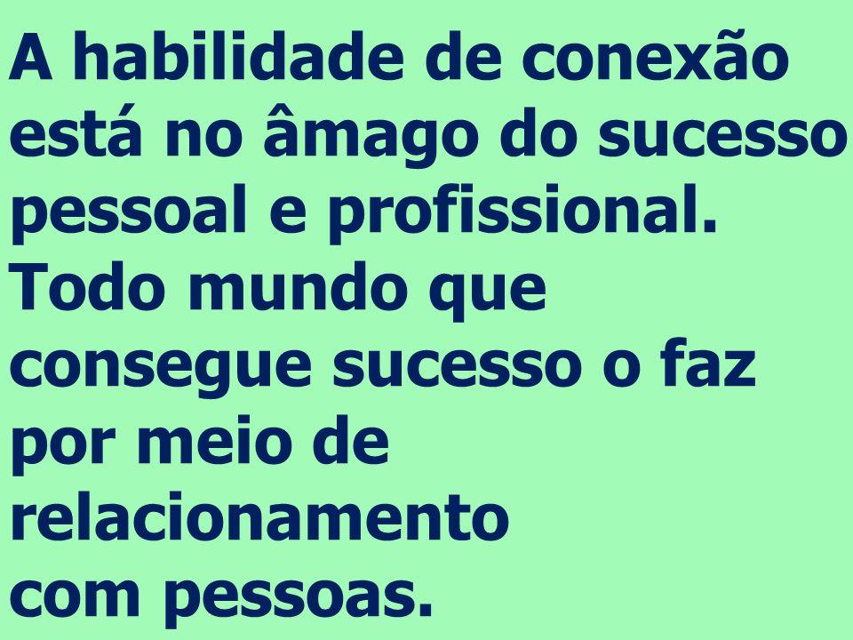 A habilidade de conexão está no âmago do sucesso pessoal e profissional. Todo mundo que consegue sucesso o faz por meio de relacionamento com pessoas.