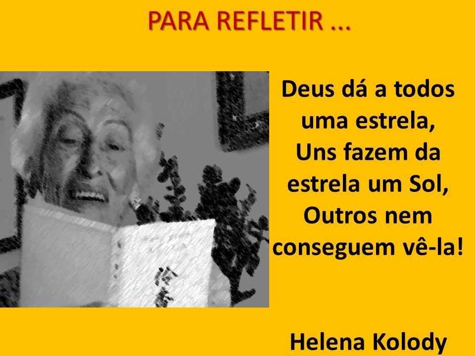 Deus dá a todos uma estrela, Uns fazem da estrela um Sol, Outros nem conseguem vê-la! Helena Kolody PARA REFLETIR...