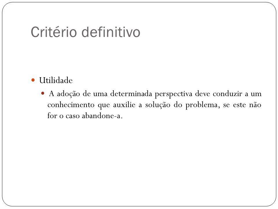 Critério definitivo Utilidade A adoção de uma determinada perspectiva deve conduzir a um conhecimento que auxilie a solução do problema, se este não f