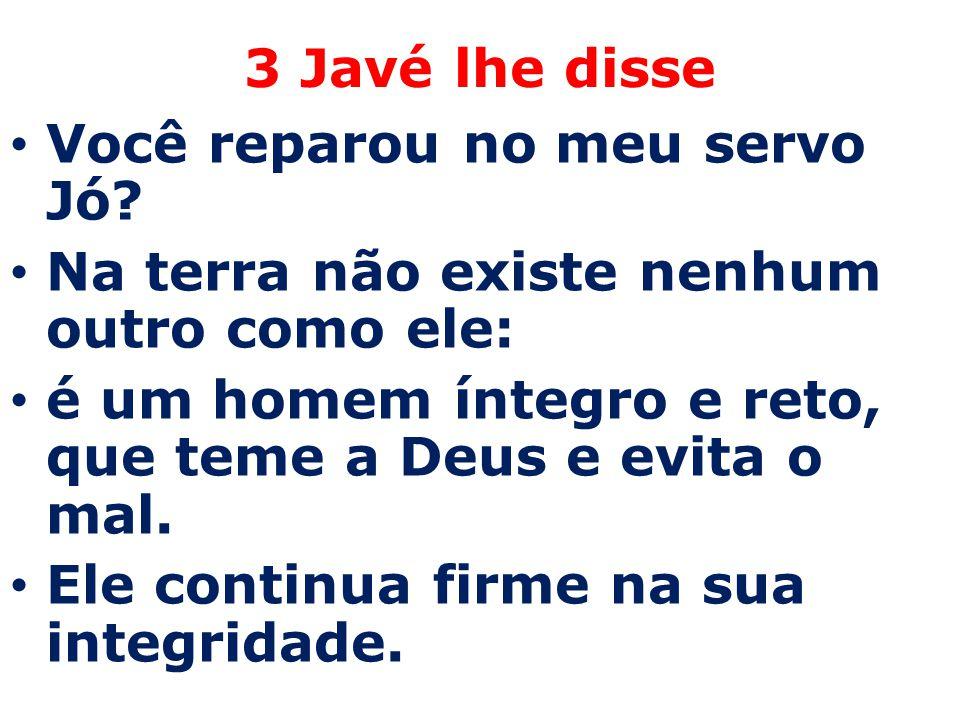 3 Javé lhe disse Você reparou no meu servo Jó? Na terra não existe nenhum outro como ele: é um homem íntegro e reto, que teme a Deus e evita o mal. El