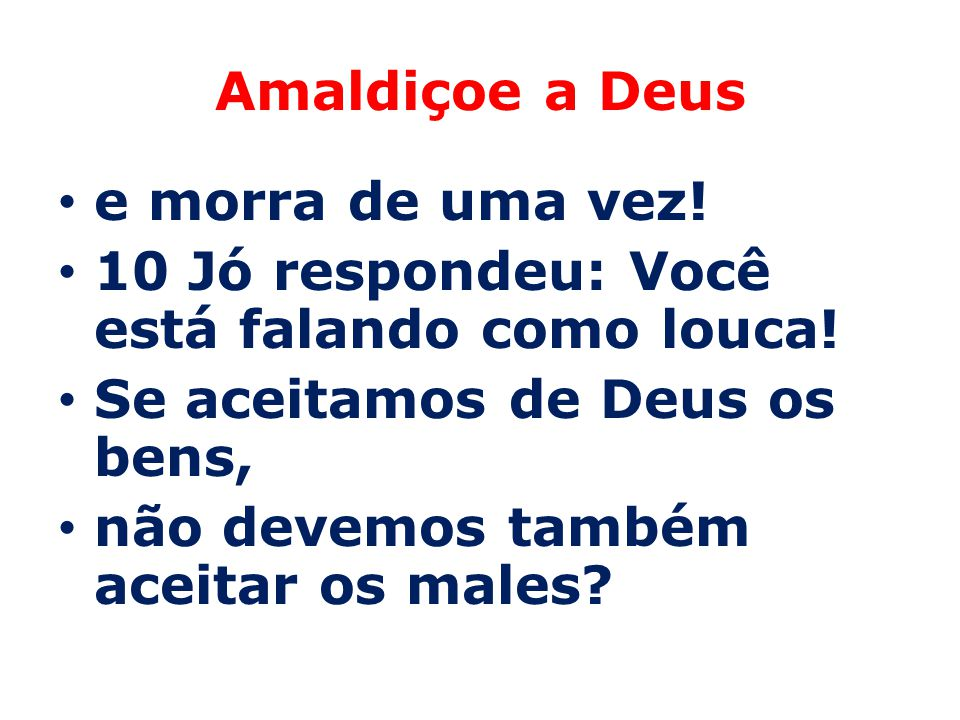 Amaldiçoe a Deus e morra de uma vez! 10 Jó respondeu: Você está falando como louca! Se aceitamos de Deus os bens, não devemos também aceitar os males?