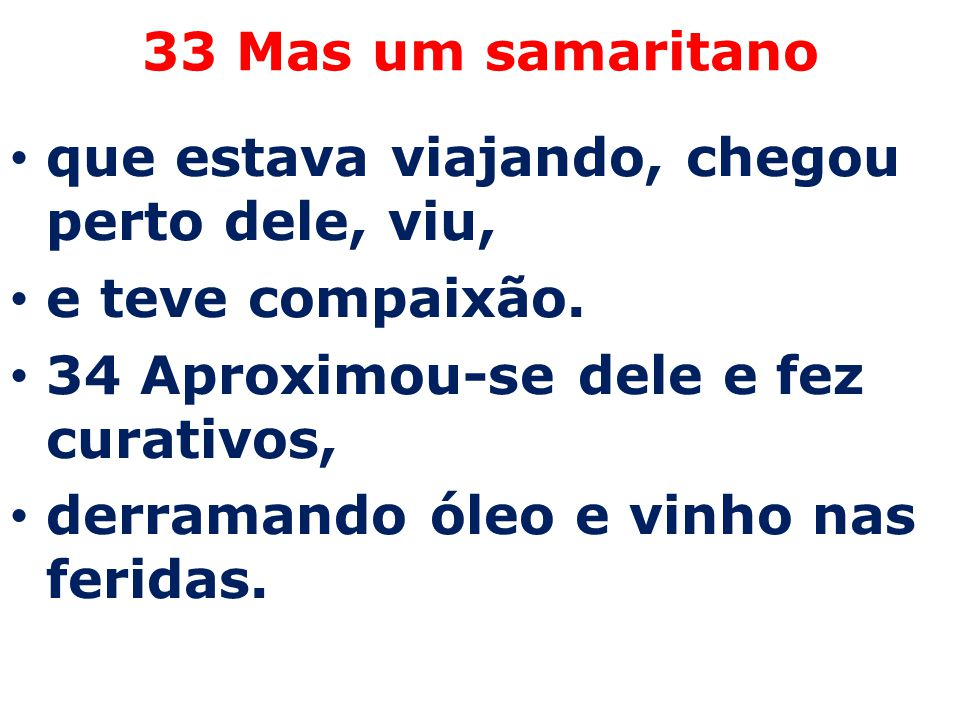 33 Mas um samaritano que estava viajando, chegou perto dele, viu, e teve compaixão. 34 Aproximou-se dele e fez curativos, derramando óleo e vinho nas