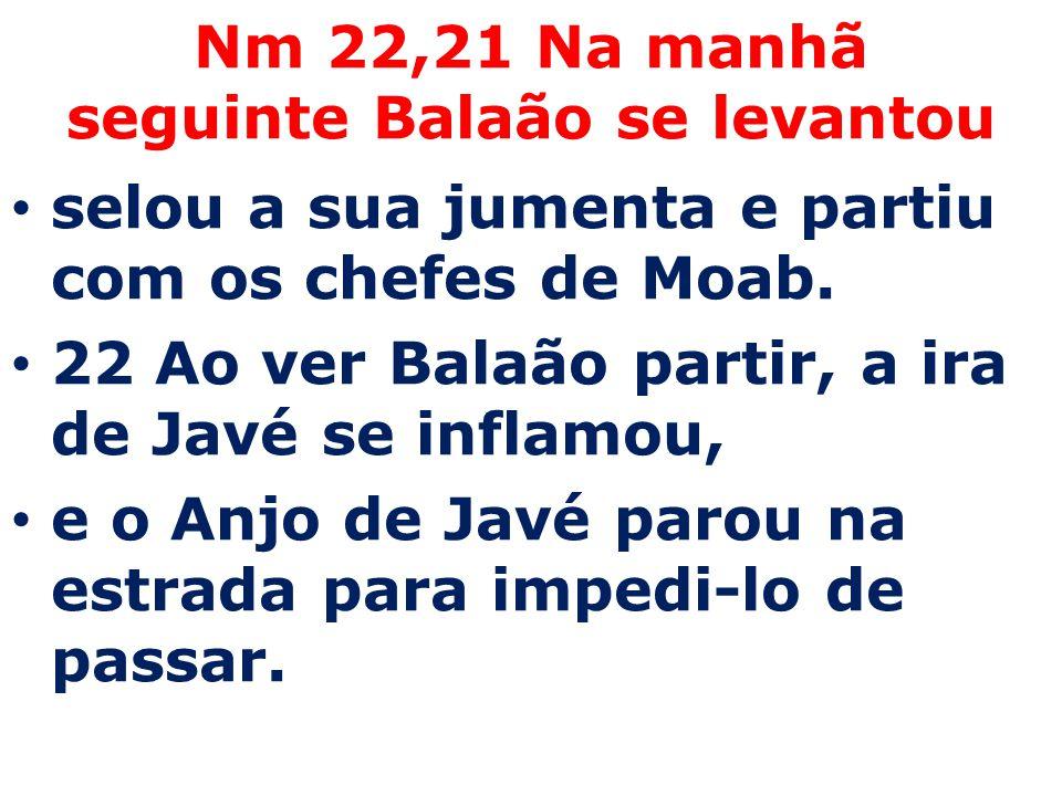 Nm 22,21 Na manhã seguinte Balaão se levantou selou a sua jumenta e partiu com os chefes de Moab. 22 Ao ver Balaão partir, a ira de Javé se inflamou,