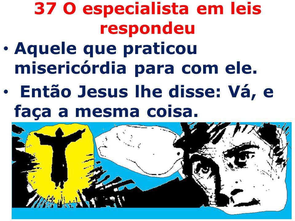 37 O especialista em leis respondeu Aquele que praticou misericórdia para com ele. Então Jesus lhe disse: Vá, e faça a mesma coisa.
