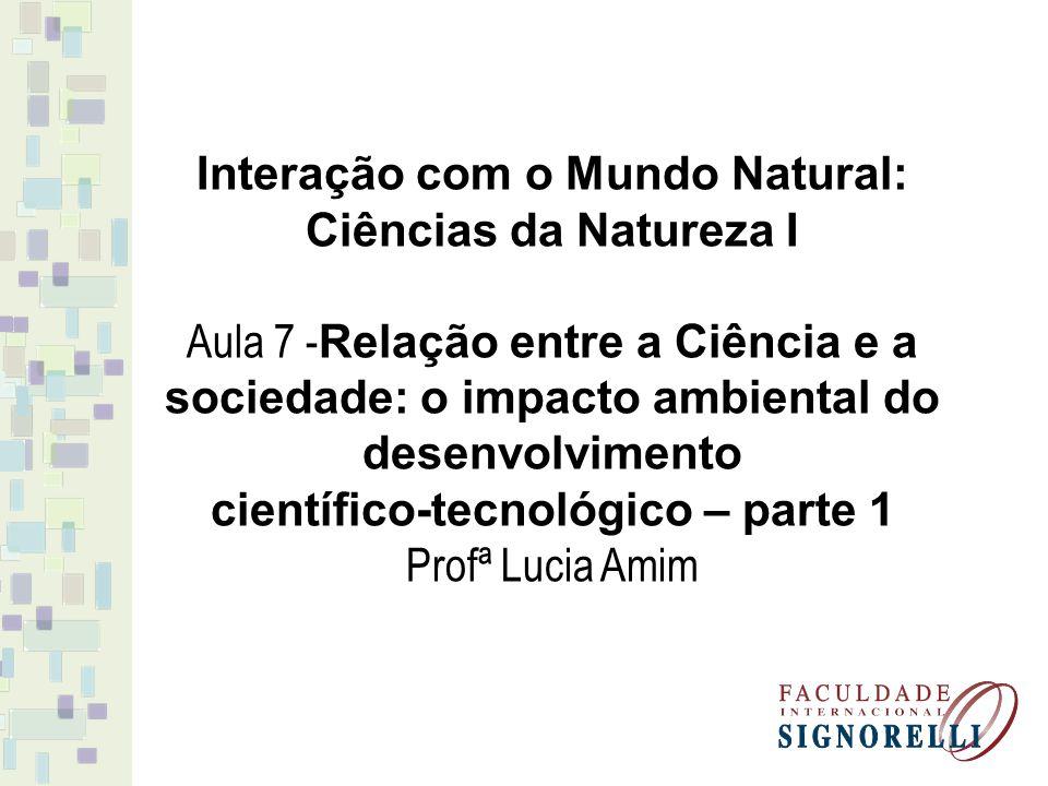 Interação com o Mundo Natural: Ciências da Natureza I Aula 7 - Relação entre a Ciência e a sociedade: o impacto ambiental do desenvolvimento científic