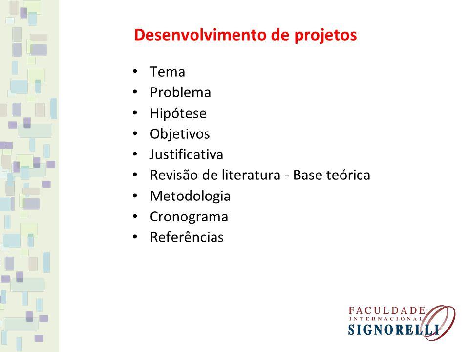 Desenvolvimento de projetos Tema Problema Hipótese Objetivos Justificativa Revisão de literatura - Base teórica Metodologia Cronograma Referências