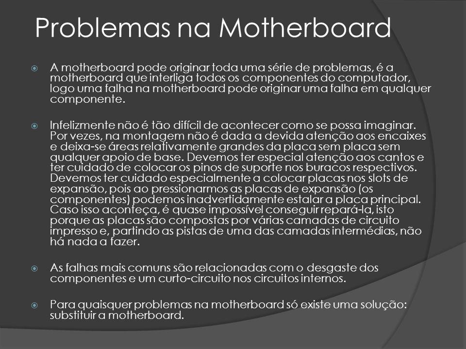 Problemas na Motherboard A motherboard pode originar toda uma série de problemas, é a motherboard que interliga todos os componentes do computador, logo uma falha na motherboard pode originar uma falha em qualquer componente.