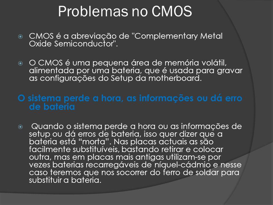 Problemas no CMOS CMOS é a abreviação de Complementary Metal Oxide Semiconductor .