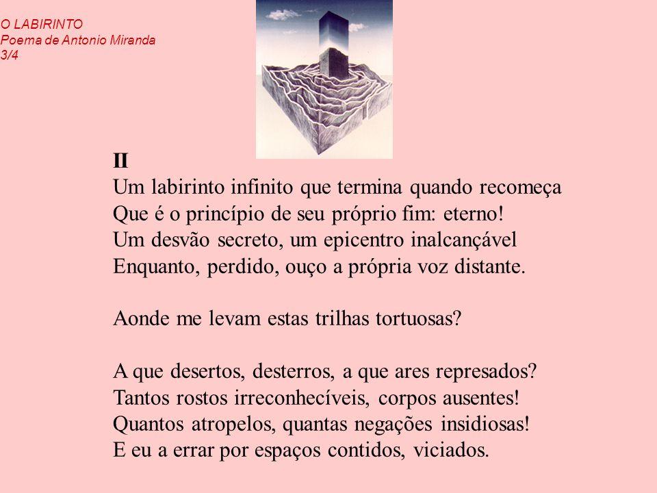 II Um labirinto infinito que termina quando recomeça Que é o princípio de seu próprio fim: eterno! Um desvão secreto, um epicentro inalcançável Enquan