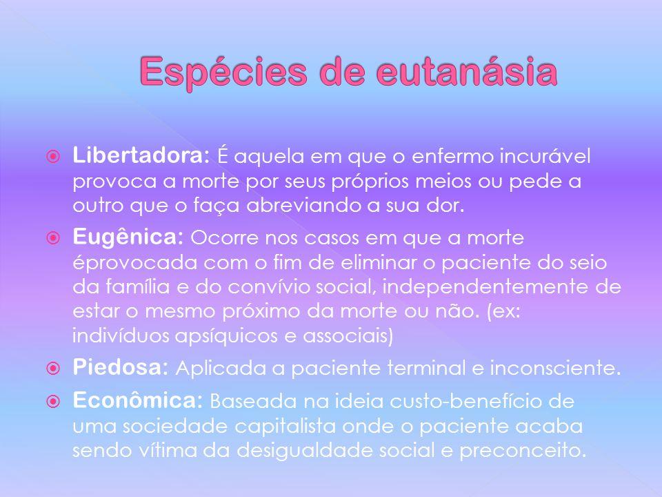Libertadora: É aquela em que o enfermo incurável provoca a morte por seus próprios meios ou pede a outro que o faça abreviando a sua dor.