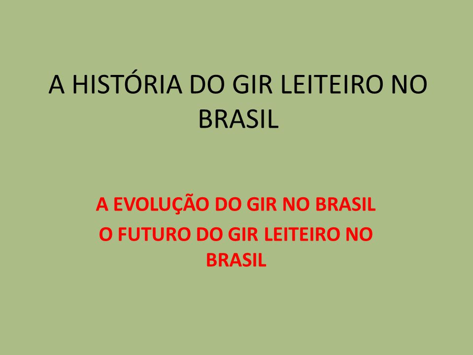 A HISTÓRIA DO GIR LEITEIRO NO BRASIL A EVOLUÇÃO DO GIR NO BRASIL O FUTURO DO GIR LEITEIRO NO BRASIL
