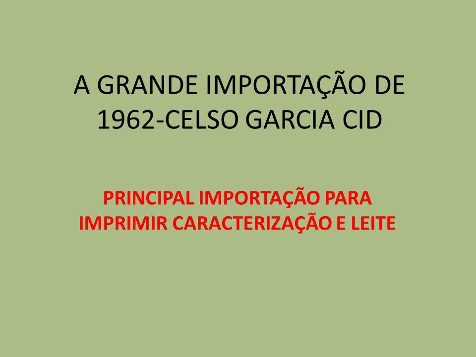 A GRANDE IMPORTAÇÃO DE 1962-CELSO GARCIA CID PRINCIPAL IMPORTAÇÃO PARA IMPRIMIR CARACTERIZAÇÃO E LEITE