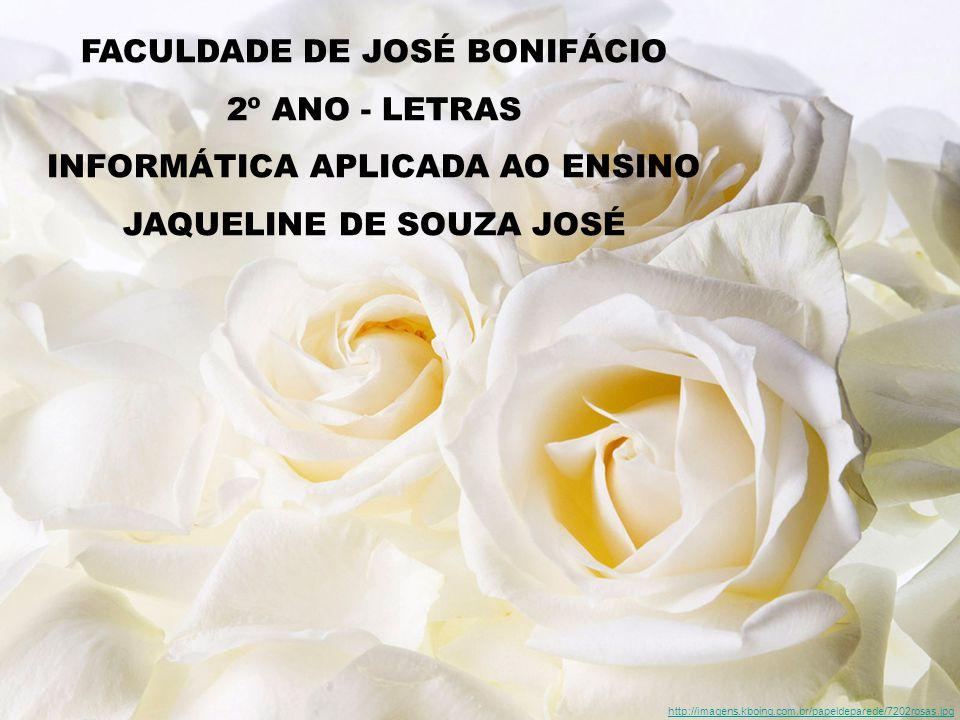FACULDADE DE JOSÉ BONIFÁCIO 2º ANO - LETRAS INFORMÁTICA APLICADA AO ENSINO JAQUELINE DE SOUZA JOSÉ http://imagens.kboing.com.br/papeldeparede/7202rosas.jpg