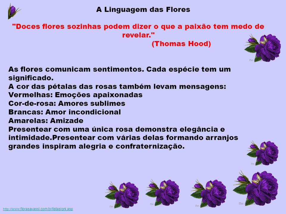 A Linguagem das Flores Doces flores sozinhas podem dizer o que a paixão tem medo de revelar. (Thomas Hood) As flores comunicam sentimentos.