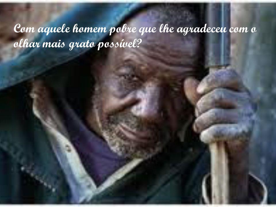 Com aquele homem pobre que lhe agradeceu com o olhar mais grato possível?