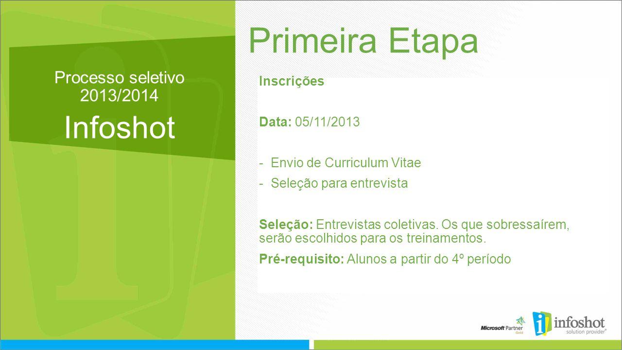 Processo seletivo 2013/2014 Infoshot Primeira Etapa Inscrições Data: 05/11/2013 -Envio de Curriculum Vitae -Seleção para entrevista Seleção: Entrevistas coletivas.