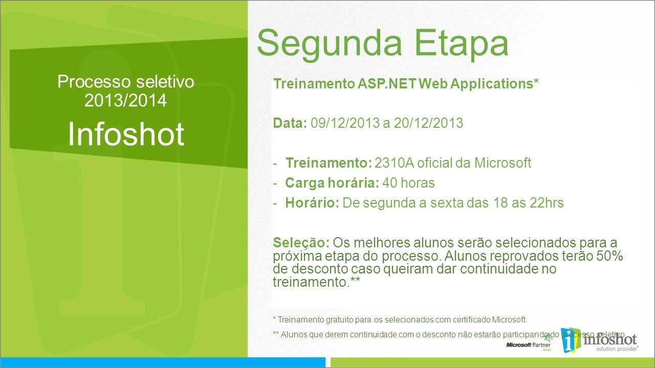 Processo seletivo 2013/2014 Infoshot Segunda Etapa Treinamento ASP.NET Web Applications* Data: 09/12/2013 a 20/12/2013 -Treinamento: 2310A oficial da Microsoft -Carga horária: 40 horas -Horário: De segunda a sexta das 18 as 22hrs Seleção: Os melhores alunos serão selecionados para a próxima etapa do processo.