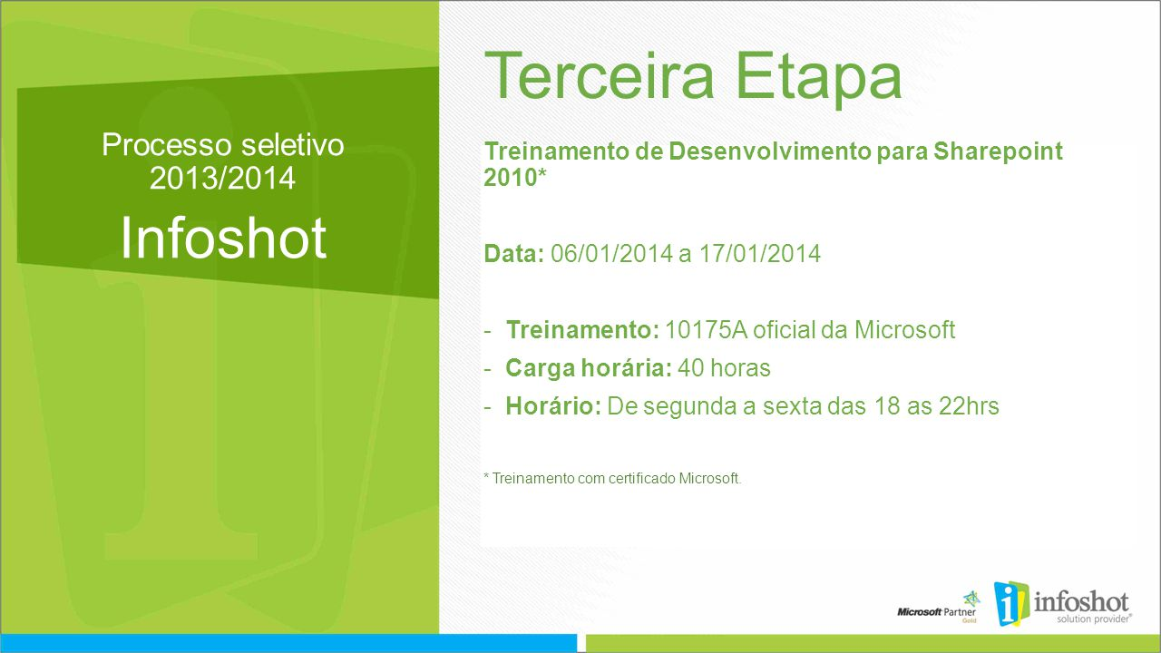 Processo seletivo 2013/2014 Infoshot Terceira Etapa Treinamento de Desenvolvimento para Sharepoint 2010* Data: 06/01/2014 a 17/01/2014 -Treinamento: 10175A oficial da Microsoft -Carga horária: 40 horas -Horário: De segunda a sexta das 18 as 22hrs * Treinamento com certificado Microsoft.