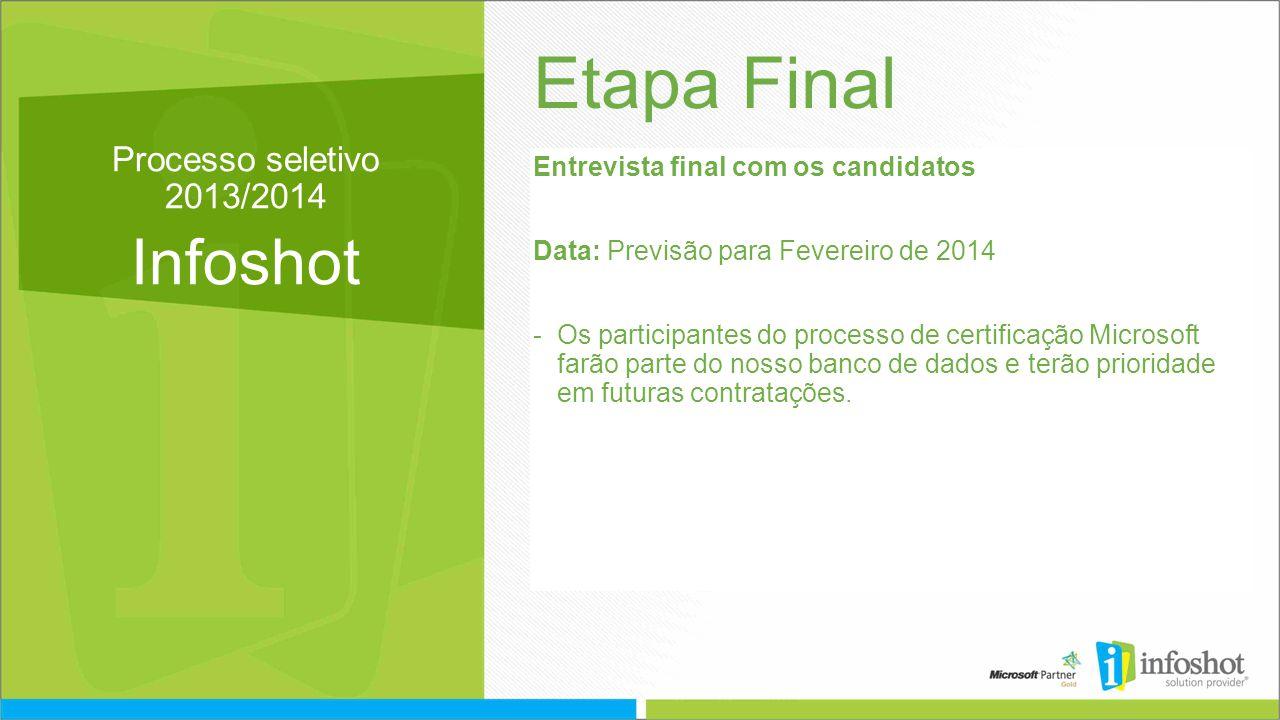 Processo seletivo 2013/2014 Infoshot Etapa Final Entrevista final com os candidatos Data: Previsão para Fevereiro de 2014 -Os participantes do processo de certificação Microsoft farão parte do nosso banco de dados e terão prioridade em futuras contratações.