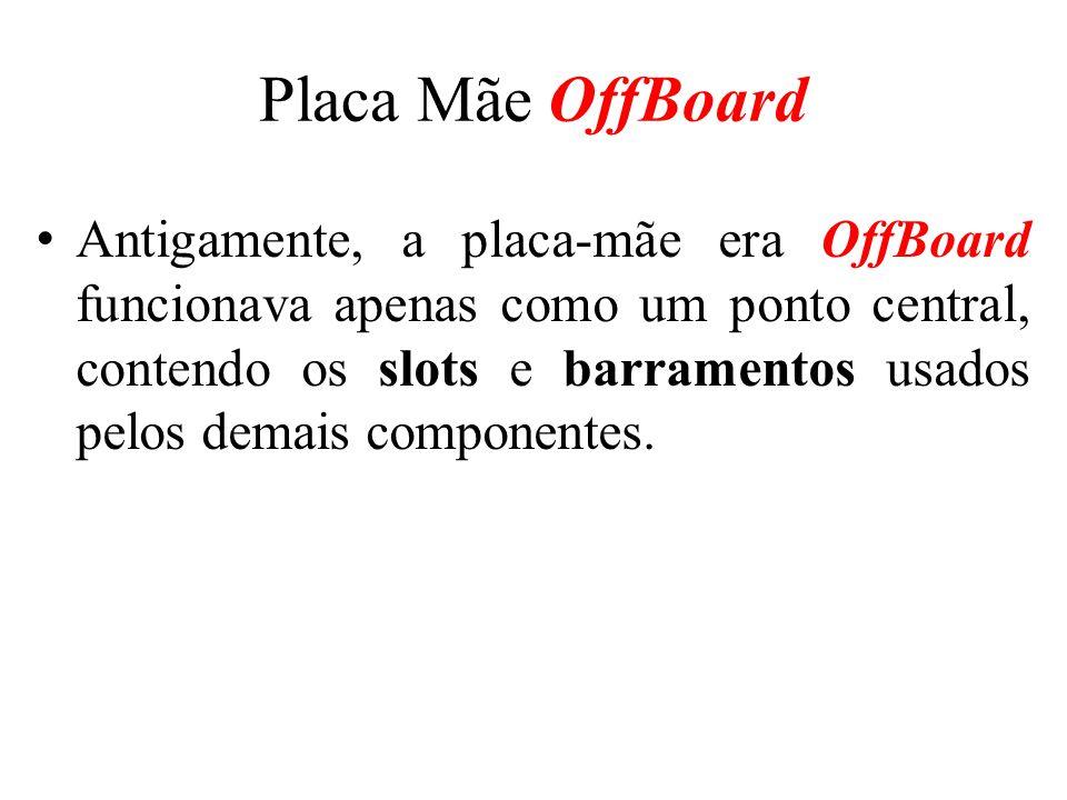 Placa Mãe OffBoard Antigamente, a placa-mãe era OffBoard funcionava apenas como um ponto central, contendo os slots e barramentos usados pelos demais