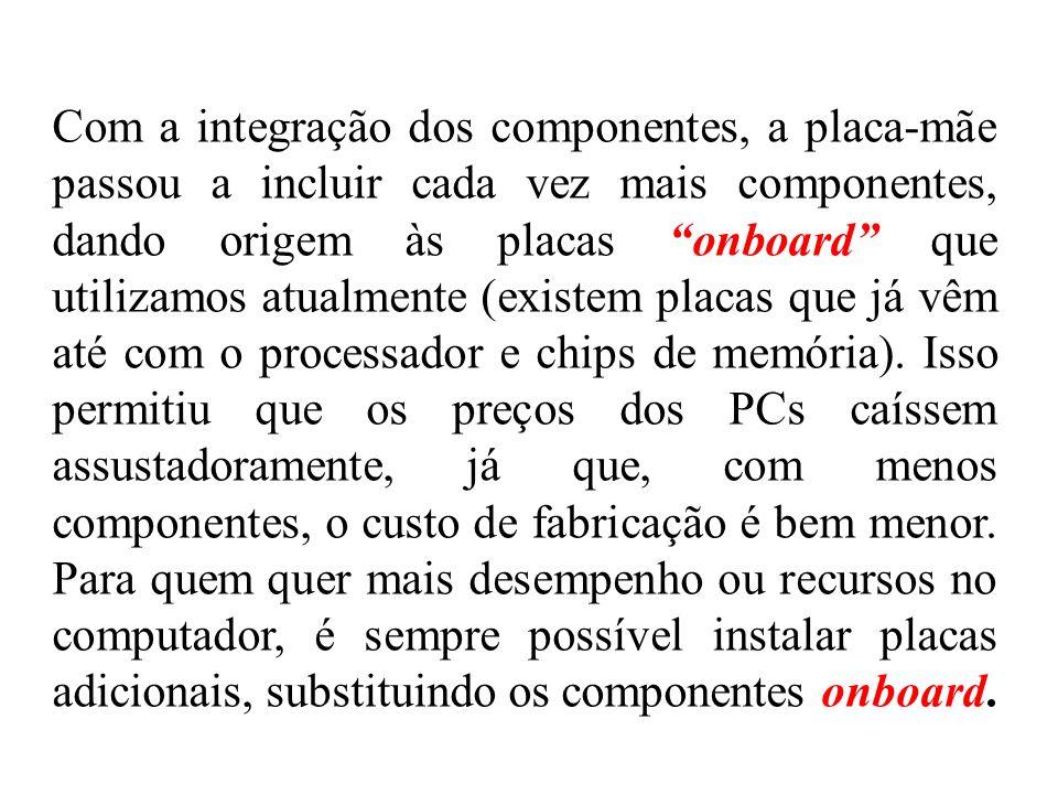 Com a integração dos componentes, a placa-mãe passou a incluir cada vez mais componentes, dando origem às placas onboard que utilizamos atualmente (ex