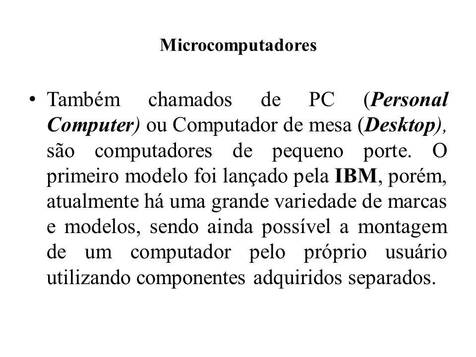 Microcomputadores Também chamados de PC (Personal Computer) ou Computador de mesa (Desktop), são computadores de pequeno porte. O primeiro modelo foi