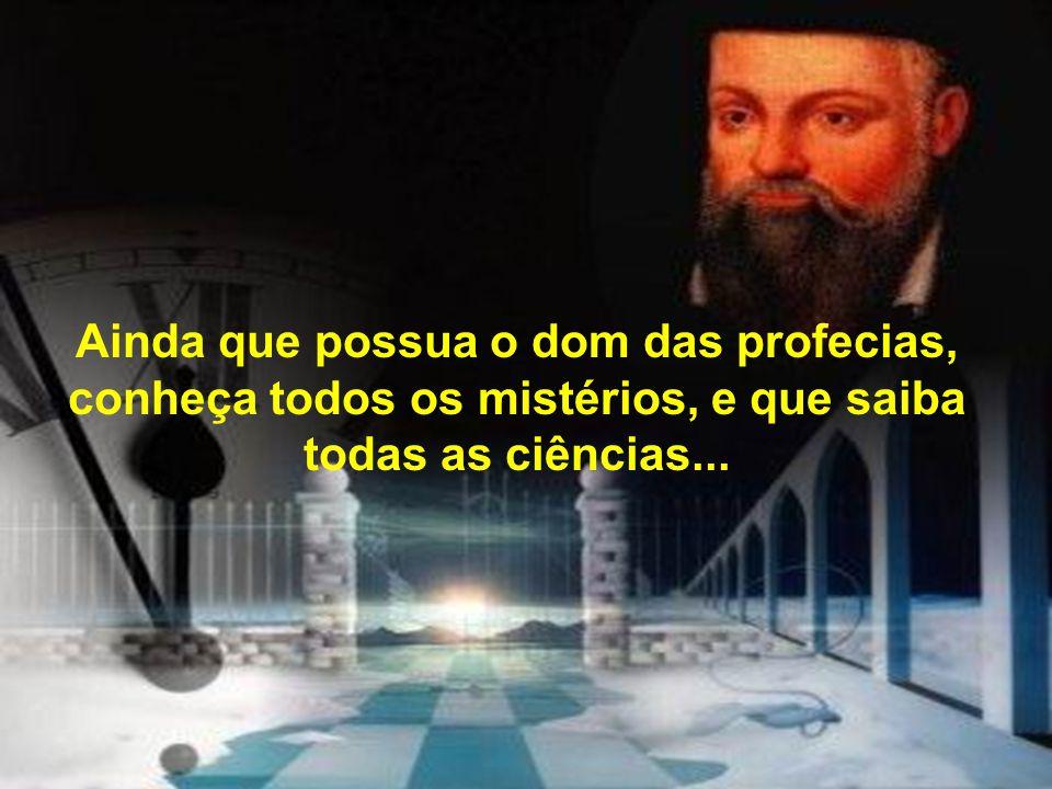Ainda que possua o dom das profecias, conheça todos os mistérios, e que saiba todas as ciências...