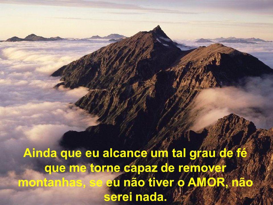 Ainda que eu alcance um tal grau de fé que me torne capaz de remover montanhas, se eu não tiver o AMOR, não serei nada.