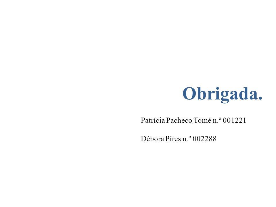 Obrigada. Patrícia Pacheco Tomé n.º 001221 Débora Pires n.º 002288