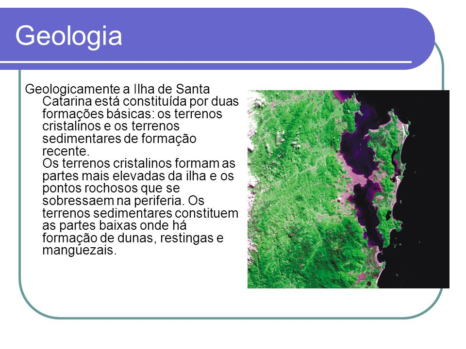 Geologia Geologicamente a Ilha de Santa Catarina está constituída por duas formações básicas: os terrenos cristalinos e os terrenos sedimentares de formação recente.