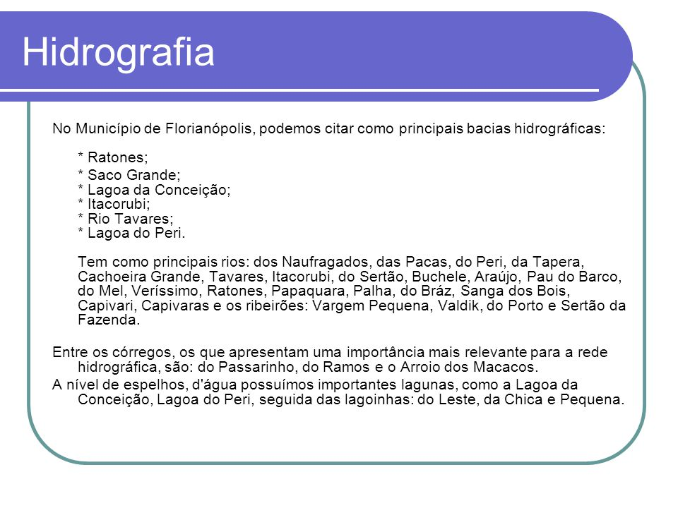 Hidrografia No Município de Florianópolis, podemos citar como principais bacias hidrográficas: * Ratones; * Saco Grande; * Lagoa da Conceição; * Itacorubi; * Rio Tavares; * Lagoa do Peri.