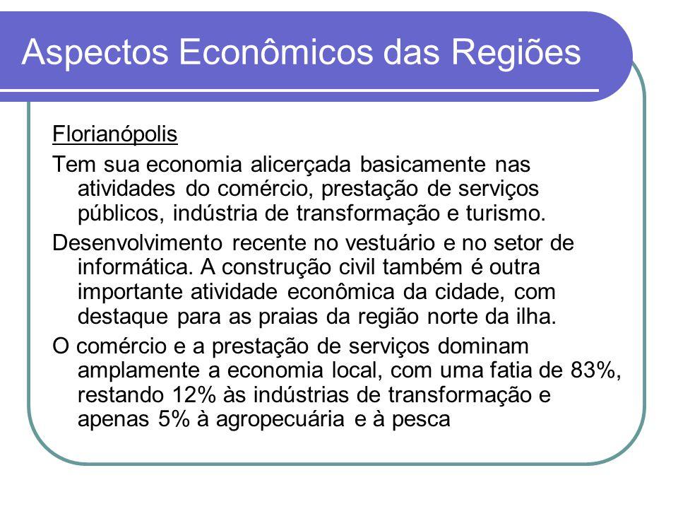 Aspectos Econômicos das Regiões Florianópolis Tem sua economia alicerçada basicamente nas atividades do comércio, prestação de serviços públicos, indústria de transformação e turismo.