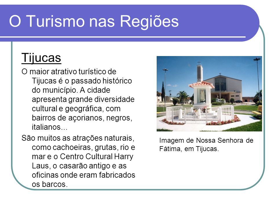 O Turismo nas Regiões Tijucas O maior atrativo turístico de Tijucas é o passado histórico do município. A cidade apresenta grande diversidade cultural