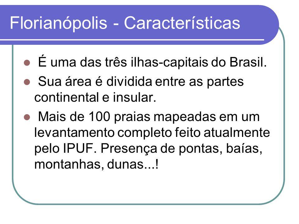 Florianópolis - Características É uma das três ilhas-capitais do Brasil. Sua área é dividida entre as partes continental e insular. Mais de 100 praias